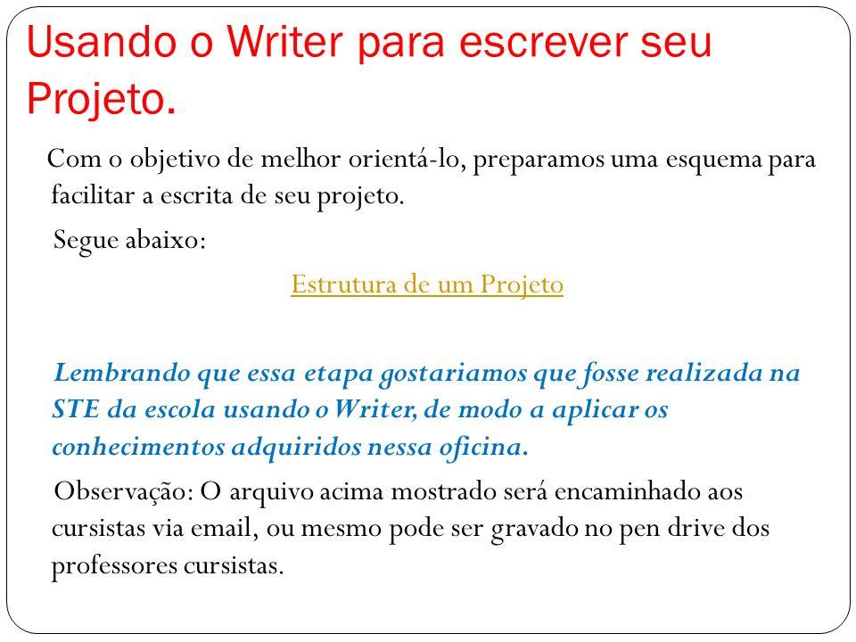 Usando o Writer para escrever seu Projeto. Com o objetivo de melhor orientá-lo, preparamos uma esquema para facilitar a escrita de seu projeto. Segue