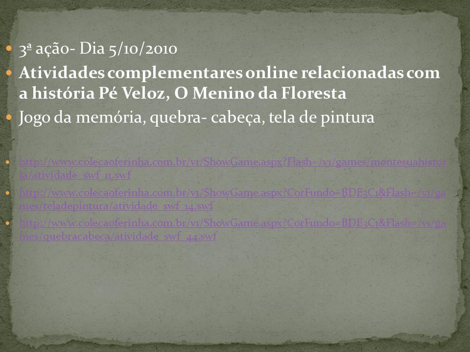 3ª ação- Dia 5/10/2010 Atividades complementares online relacionadas com a história Pé Veloz, O Menino da Floresta Jogo da memória, quebra- cabeça, te