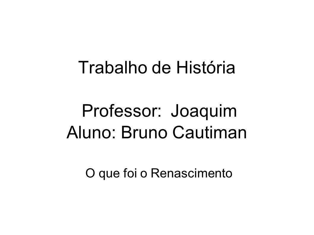 Trabalho de História Professor: Joaquim Aluno: Bruno Cautiman O que foi o Renascimento