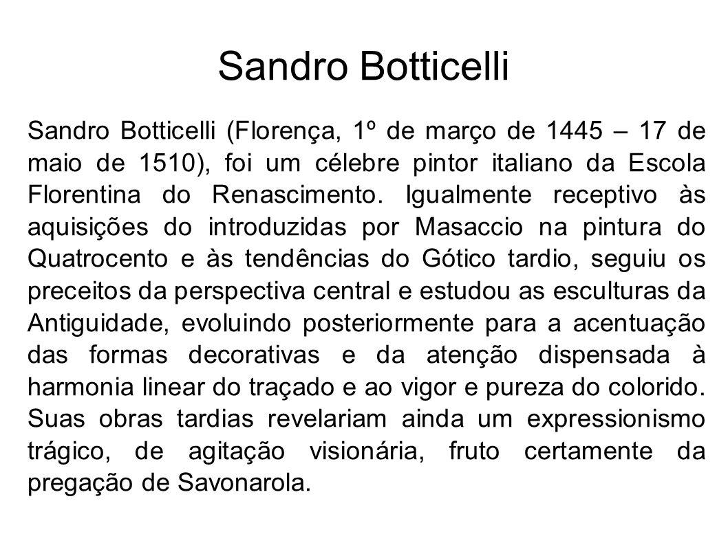 Sandro Botticelli Sandro Botticelli (Florença, 1º de março de 1445 – 17 de maio de 1510), foi um célebre pintor italiano da Escola Florentina do Renas