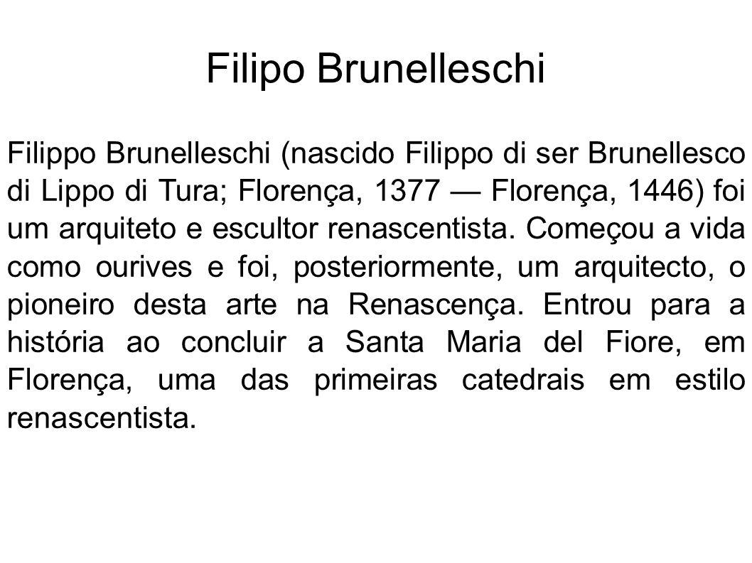 Filipo Brunelleschi Filippo Brunelleschi (nascido Filippo di ser Brunellesco di Lippo di Tura; Florença, 1377 Florença, 1446) foi um arquiteto e escul