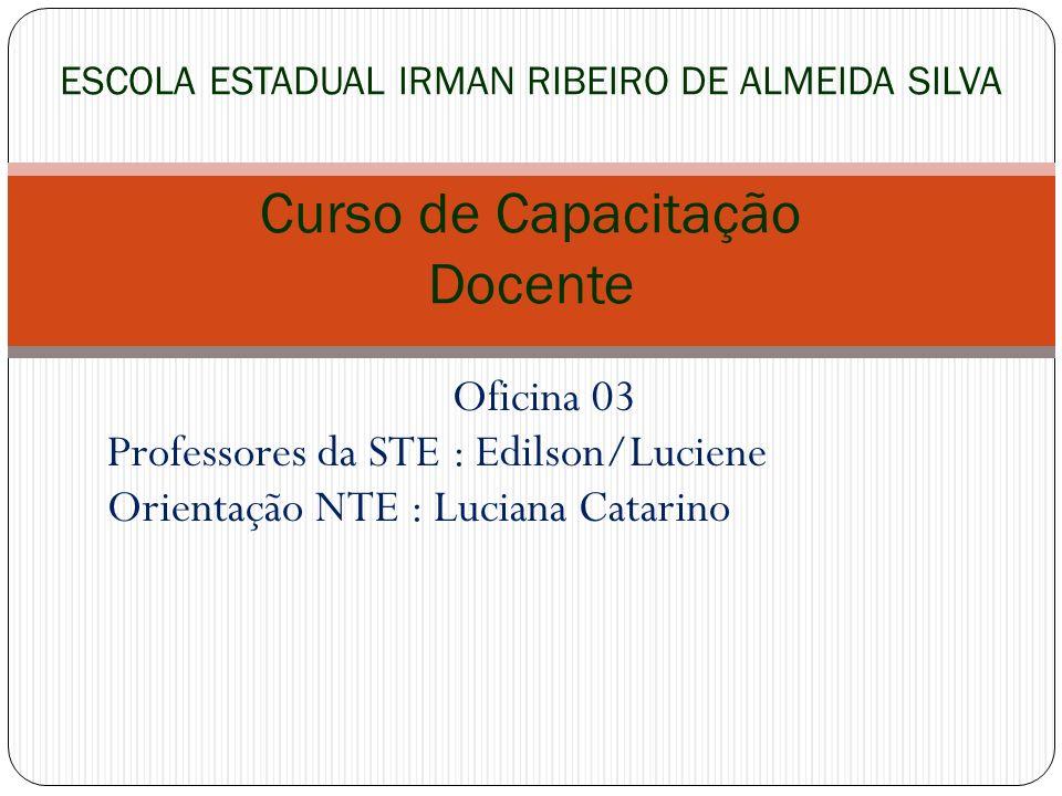 Oficina 03 Professores da STE : Edilson/Luciene Orientação NTE : Luciana Catarino ESCOLA ESTADUAL IRMAN RIBEIRO DE ALMEIDA SILVA Curso de Capacitação
