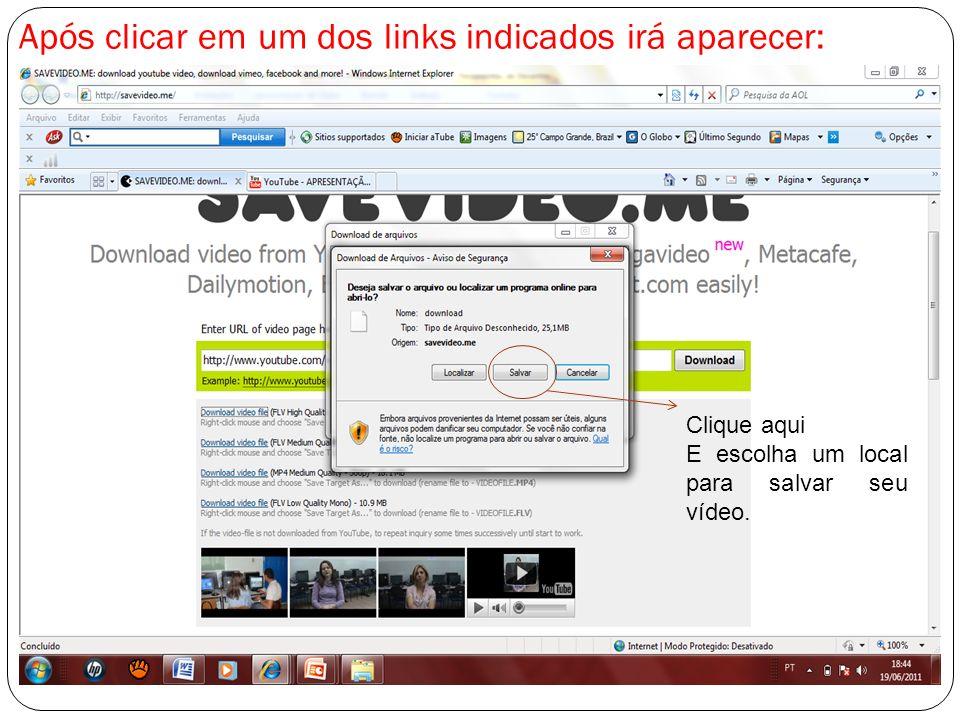 Após clicar em um dos links indicados irá aparecer: Clique aqui E escolha um local para salvar seu vídeo.