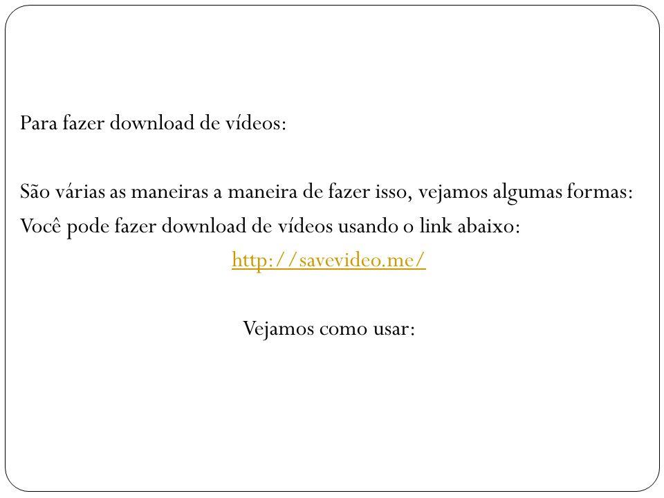 Para fazer download de vídeos: São várias as maneiras a maneira de fazer isso, vejamos algumas formas: Você pode fazer download de vídeos usando o lin