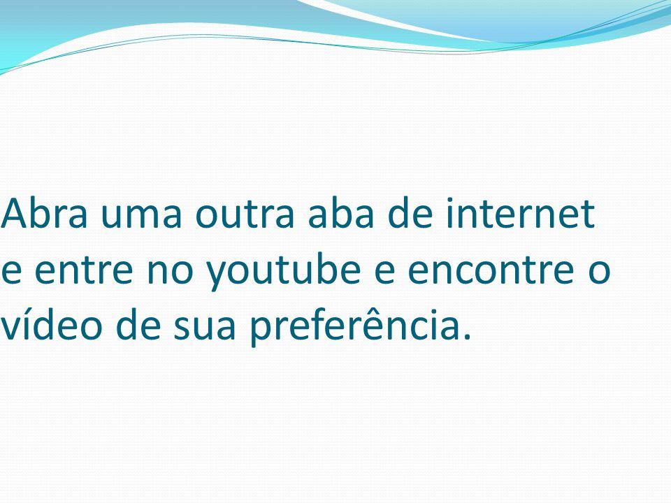 Abra uma outra aba de internet e entre no youtube e encontre o vídeo de sua preferência.