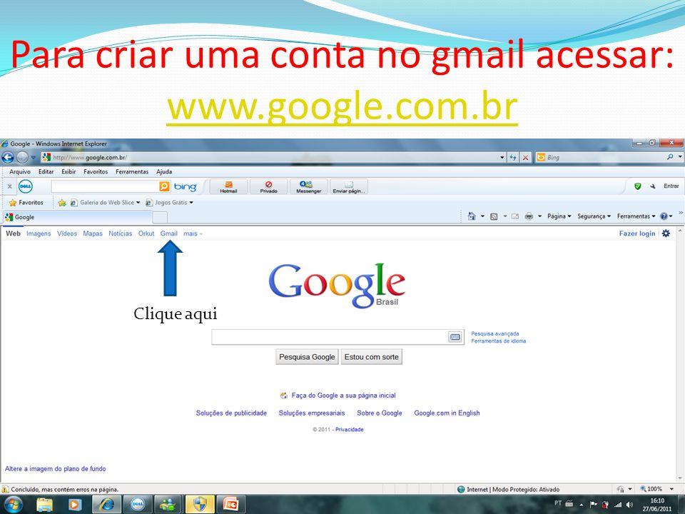 Para criar uma conta no gmail acessar: www.google.com.br www.google.com.br Clique aqui