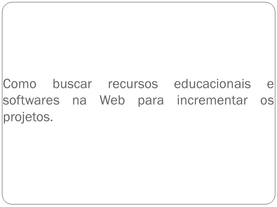 Como buscar recursos educacionais e softwares na Web para incrementar os projetos.