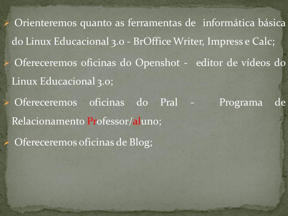 Orienteremos quanto as ferramentas de informática básica do Linux Educacional 3.0 - BrOffice Writer, Impress e Calc; Ofereceremos oficinas do Openshot