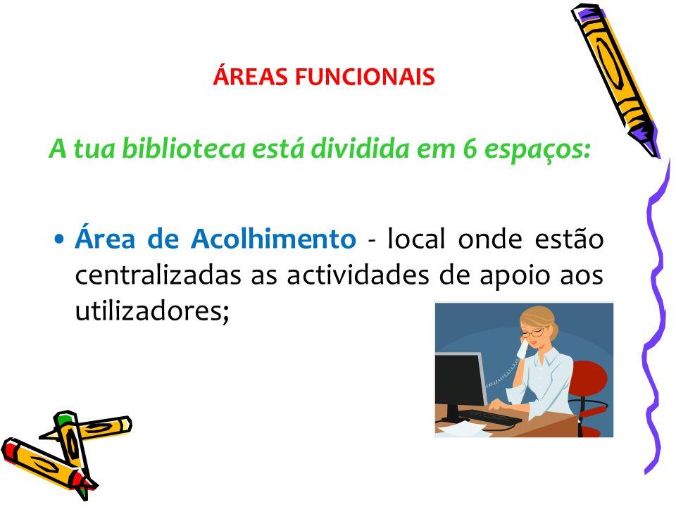 A tua biblioteca está dividida em 6 espaços: Área de Acolhimento - local onde estão centralizadas as actividades de apoio aos utilizadores; ÁREAS FUNC