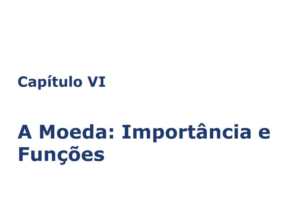 Capítulo VI A Moeda: Importância e Funções