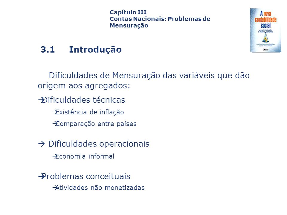 3.2 Dificuldades Técnicas 3.2.1 Contabilidade real x contabilidade nominal Capa da Obra Capítulo III Contas Nacionais: Problemas de Mensuração Quando se analisa uma série de valores, por exemplo, o PIBpm do Brasil no período 1990-97, é preciso ter cuidado de deflacionar a série para não efetuar comparações de variáveis que são de fato heterogêneas, porque avaliadas em momentos distintos.