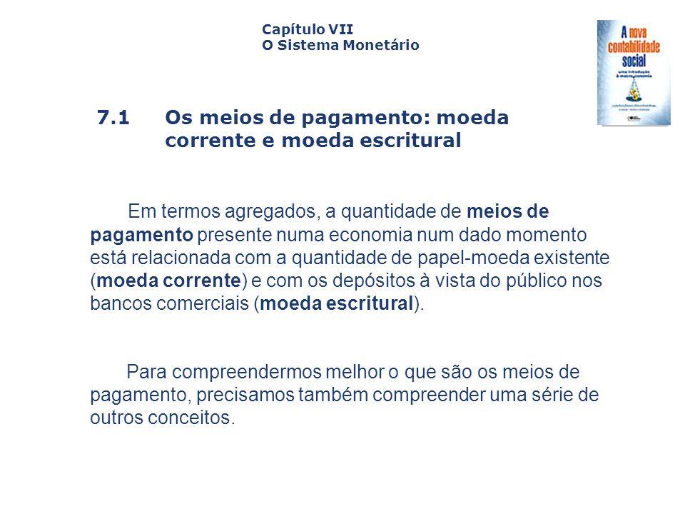 7.1 Os meios de pagamento: moeda corrente e moeda escritural Capa da Obra Capítulo VII O Sistema Monetário Em termos agregados, a quantidade de meios