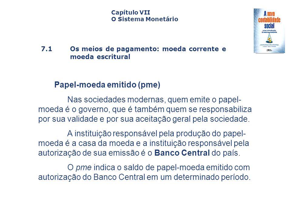 7.1 Os meios de pagamento: moeda corrente e moeda escritural Capa da Obra Capítulo VII O Sistema Monetário Papel-moeda emitido (pme) Nas sociedades mo