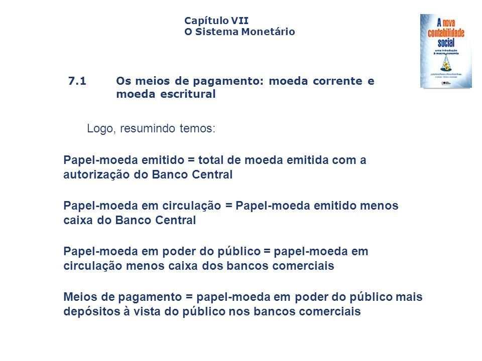 7.1 Os meios de pagamento: moeda corrente e moeda escritural Capa da Obra Capítulo VII O Sistema Monetário Logo, resumindo temos: Papel-moeda emitido