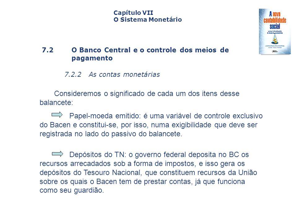 7.2 O Banco Central e o controle dos meiosde pagamento 7.2.2 As contas monetárias Capa da Obra Capítulo VII O Sistema Monetário Consideremos o signifi