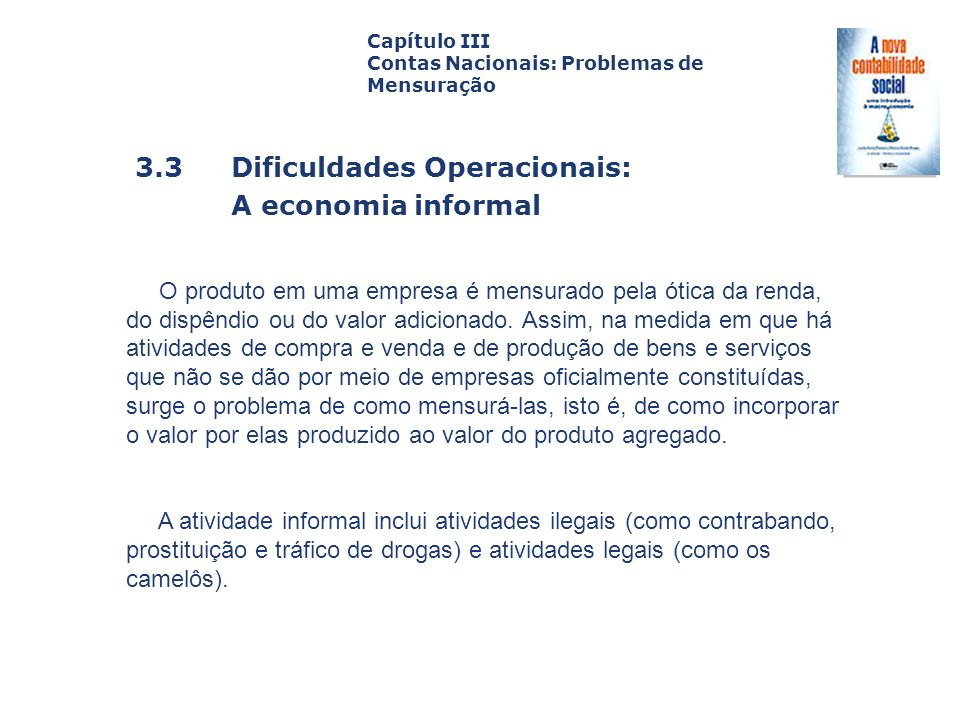 3.3 Dificuldades Operacionais: A economia informal Capa da Obra Capítulo III Contas Nacionais: Problemas de Mensuração No Brasil, suspeita-se que a economia informal deve ser responsável por uma parcela significativa da geração de produto e renda.