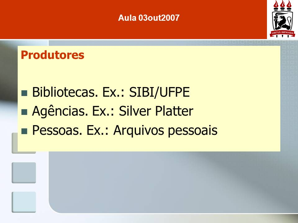 Produtores Bibliotecas. Ex.: SIBI/UFPE Agências. Ex.: Silver Platter Pessoas. Ex.: Arquivos pessoais Aula 03out2007