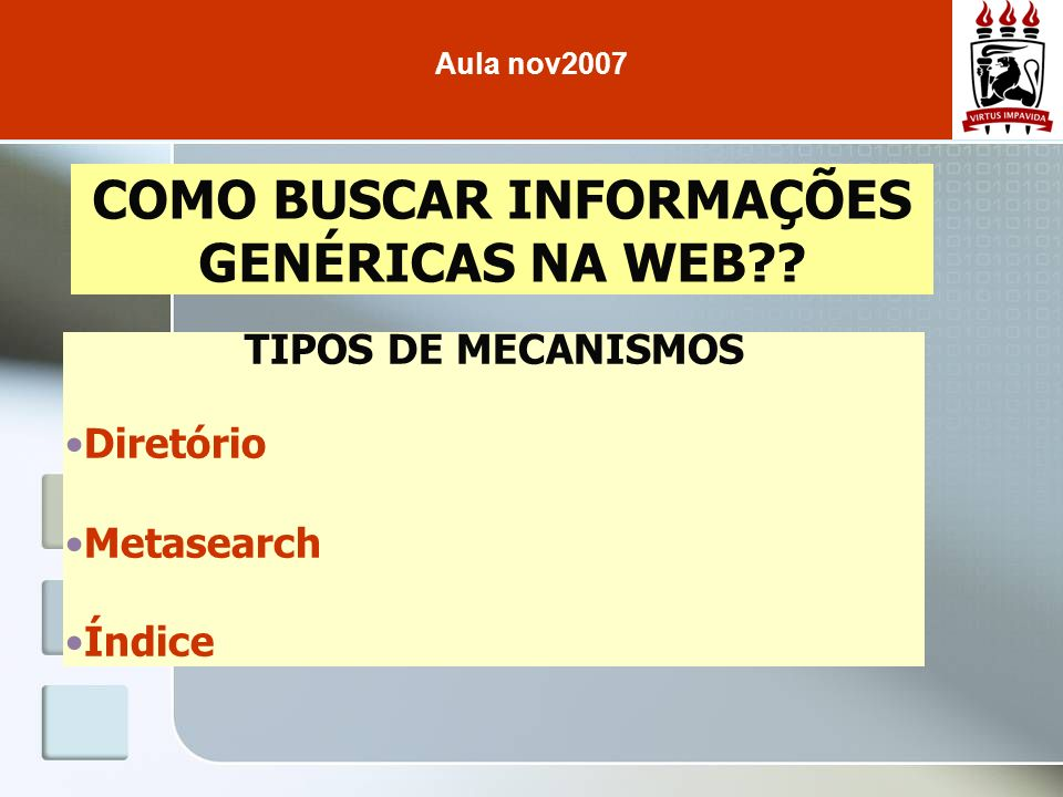 COMO BUSCAR INFORMAÇÕES GENÉRICAS NA WEB?? Aula nov2007 TIPOS DE MECANISMOS Diretório Metasearch Índice