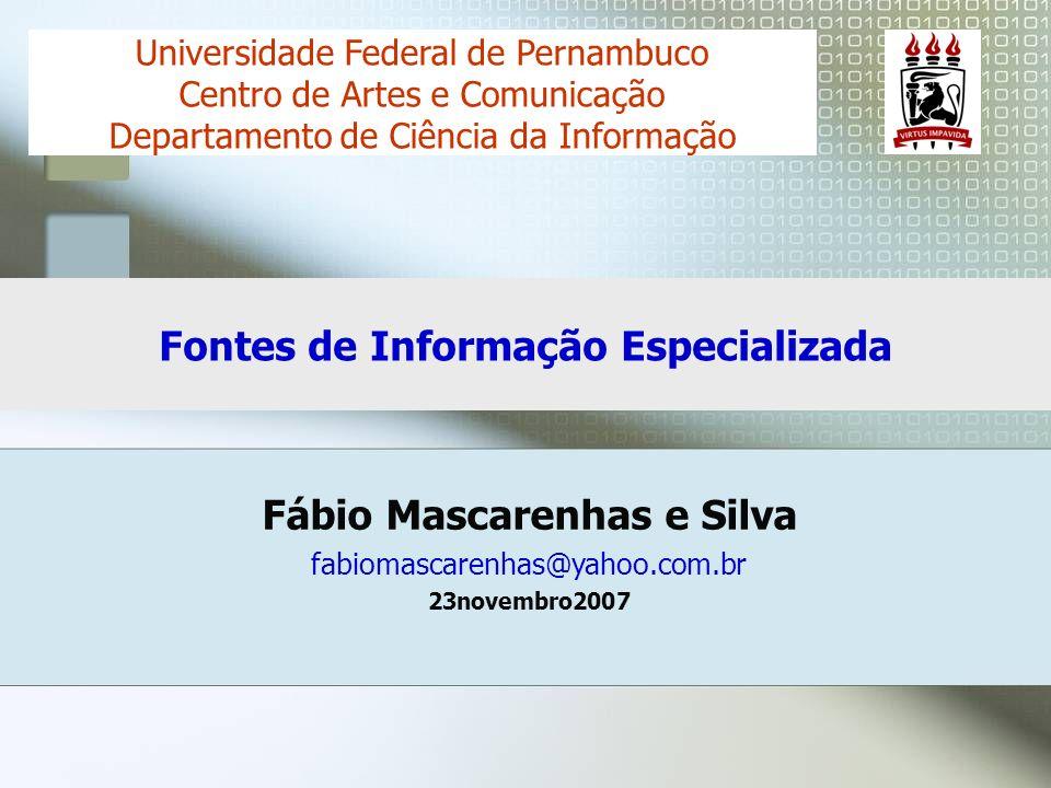 Fábio Mascarenhas e Silva fabiomascarenhas@yahoo.com.br 23novembro2007 Universidade Federal de Pernambuco Centro de Artes e Comunicação Departamento de Ciência da Informação Fontes de Informação Especializada