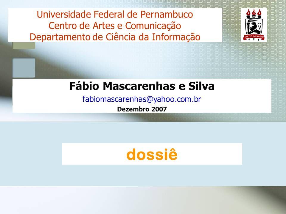 Fábio Mascarenhas e Silva fabiomascarenhas@yahoo.com.br Dezembro 2007 Universidade Federal de Pernambuco Centro de Artes e Comunicação Departamento de Ciência da Informação dossiê