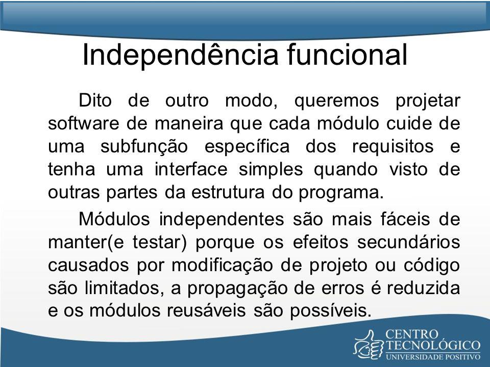 Independência funcional Dito de outro modo, queremos projetar software de maneira que cada módulo cuide de uma subfunção específica dos requisitos e t
