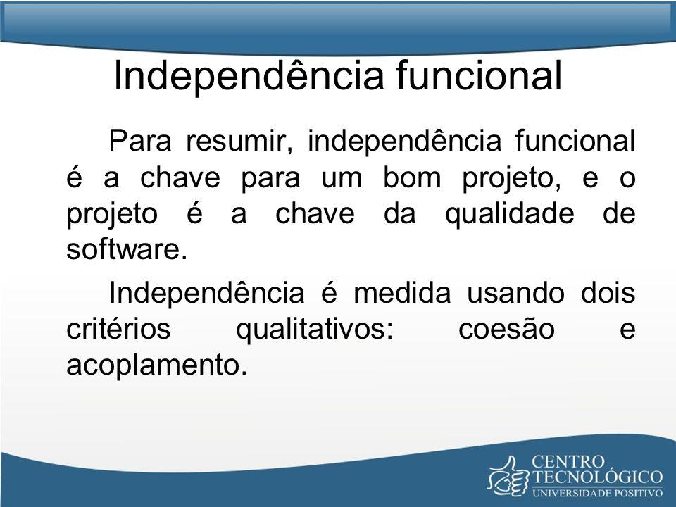Independência funcional Para resumir, independência funcional é a chave para um bom projeto, e o projeto é a chave da qualidade de software. Independê
