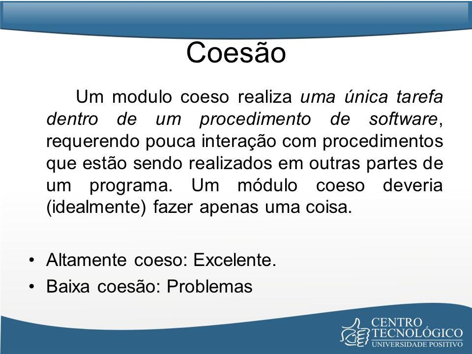 Coesão Um modulo coeso realiza uma única tarefa dentro de um procedimento de software, requerendo pouca interação com procedimentos que estão sendo re