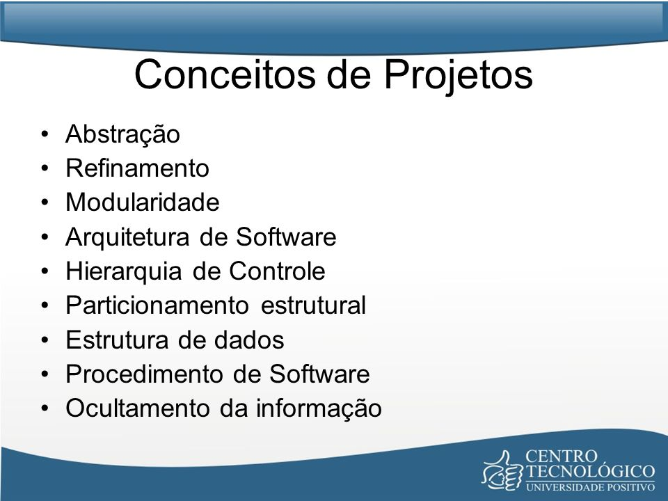 Conceitos de Projetos Abstração Refinamento Modularidade Arquitetura de Software Hierarquia de Controle Particionamento estrutural Estrutura de dados