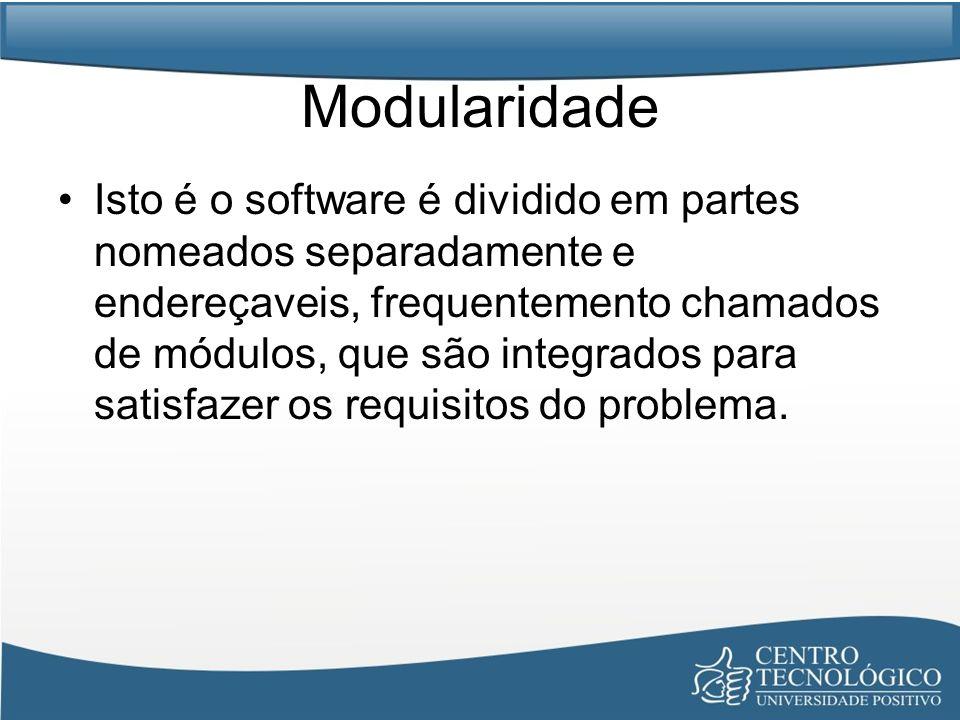 Modularidade Isto é o software é dividido em partes nomeados separadamente e endereçaveis, frequentemento chamados de módulos, que são integrados para