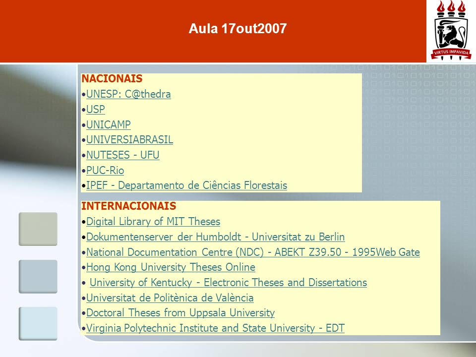 NACIONAIS UNESP: C@thedra USP UNICAMP UNIVERSIABRASIL NUTESES - UFU PUC-Rio IPEF - Departamento de Ciências Florestais Aula 17out2007 INTERNACIONAIS Digital Library of MIT Theses Dokumentenserver der Humboldt - Universitat zu Berlin National Documentation Centre (NDC) - ABEKT Z39.50 - 1995Web Gate Hong Kong University Theses Online University of Kentucky - Electronic Theses and Dissertations Universitat de Politènica de València Doctoral Theses from Uppsala University Virginia Polytechnic Institute and State University - EDT
