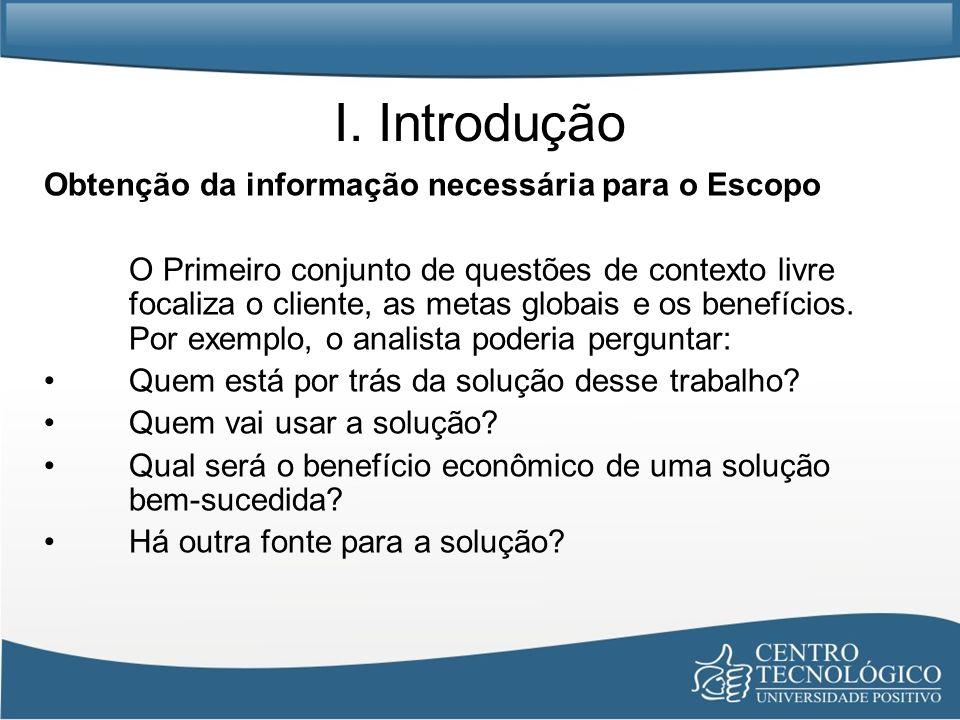 I. Introdução Obtenção da informação necessária para o Escopo O Primeiro conjunto de questões de contexto livre focaliza o cliente, as metas globais e