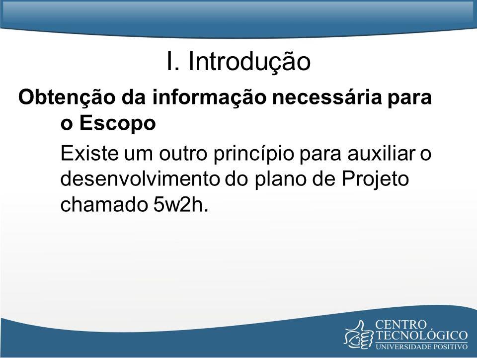 I. Introdução Obtenção da informação necessária para o Escopo Existe um outro princípio para auxiliar o desenvolvimento do plano de Projeto chamado 5w
