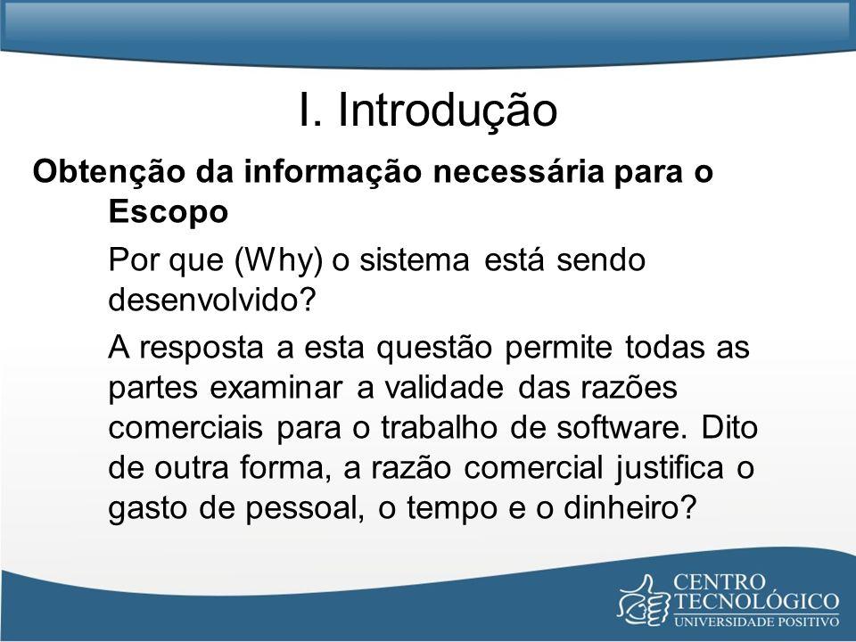 I. Introdução Obtenção da informação necessária para o Escopo Por que (Why) o sistema está sendo desenvolvido? A resposta a esta questão permite todas
