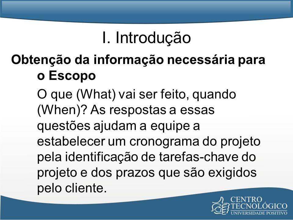 I. Introdução Obtenção da informação necessária para o Escopo O que (What) vai ser feito, quando (When)? As respostas a essas questões ajudam a equipe