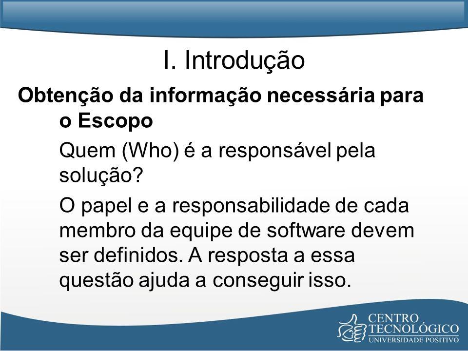 I. Introdução Obtenção da informação necessária para o Escopo Quem (Who) é a responsável pela solução? O papel e a responsabilidade de cada membro da
