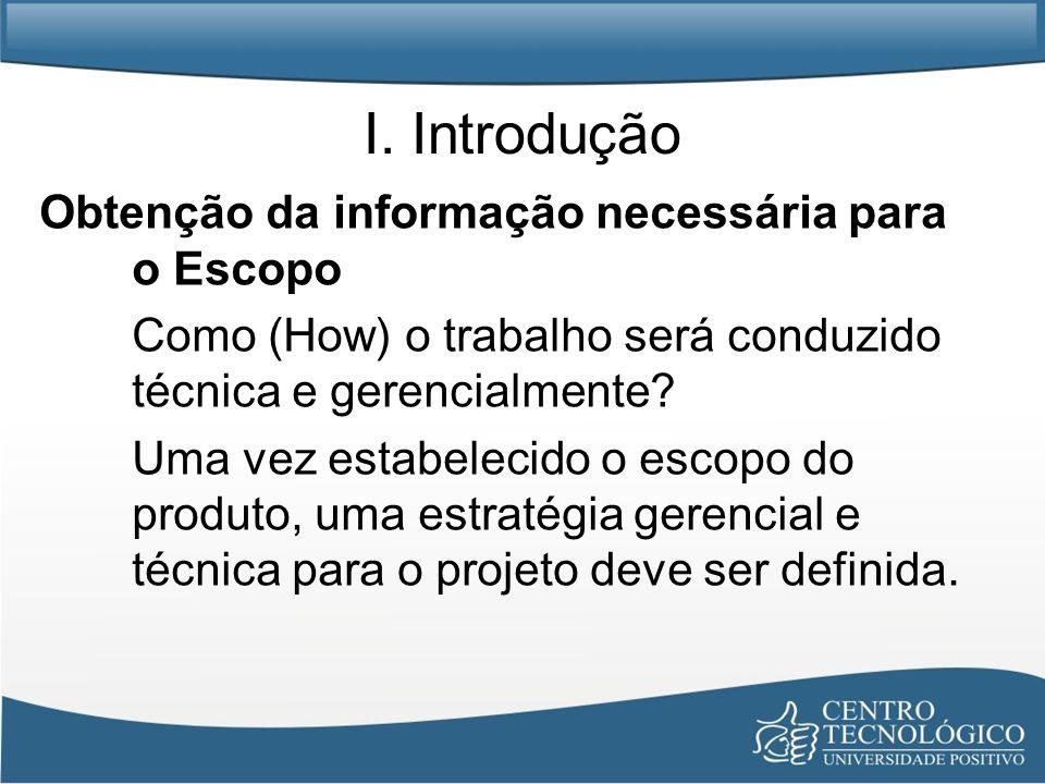 I. Introdução Obtenção da informação necessária para o Escopo Como (How) o trabalho será conduzido técnica e gerencialmente? Uma vez estabelecido o es