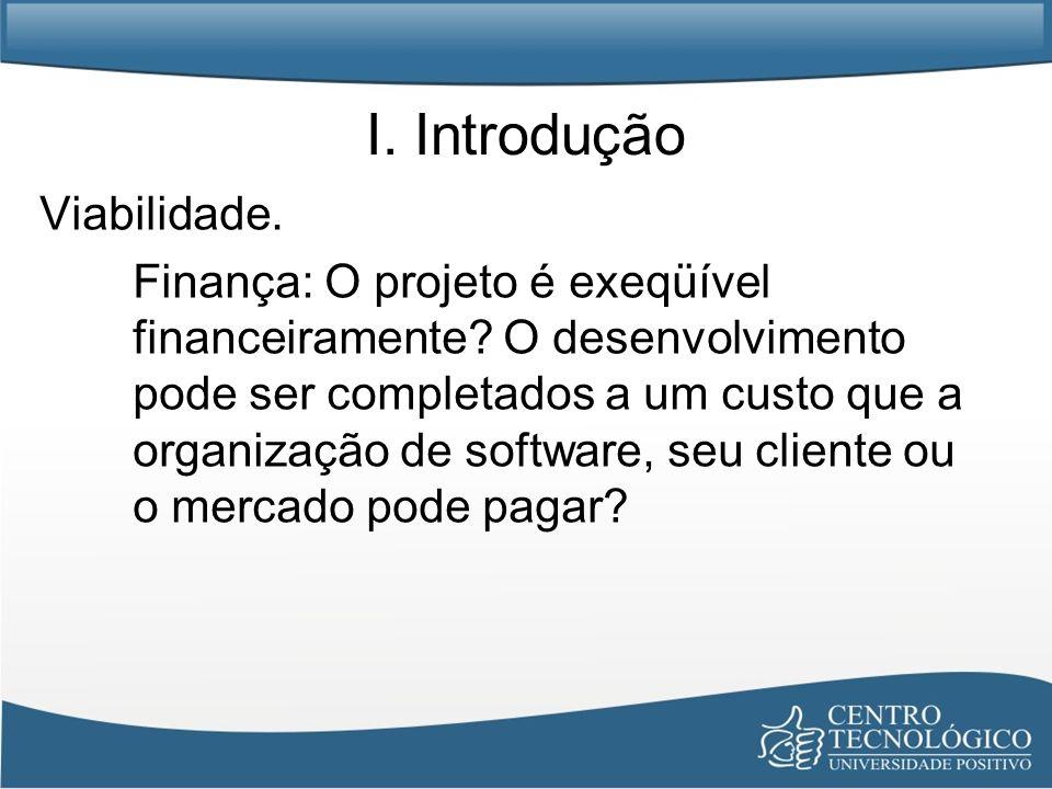 I. Introdução Viabilidade. Finança: O projeto é exeqüível financeiramente? O desenvolvimento pode ser completados a um custo que a organização de soft