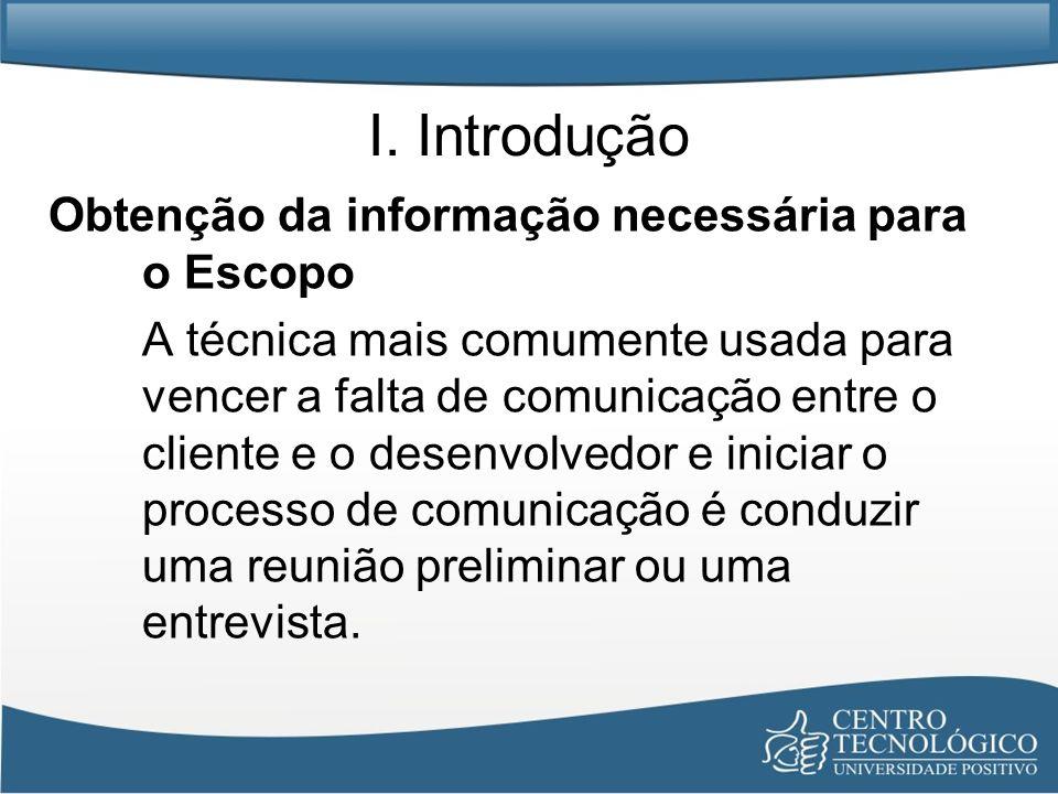 I. Introdução Obtenção da informação necessária para o Escopo A técnica mais comumente usada para vencer a falta de comunicação entre o cliente e o de
