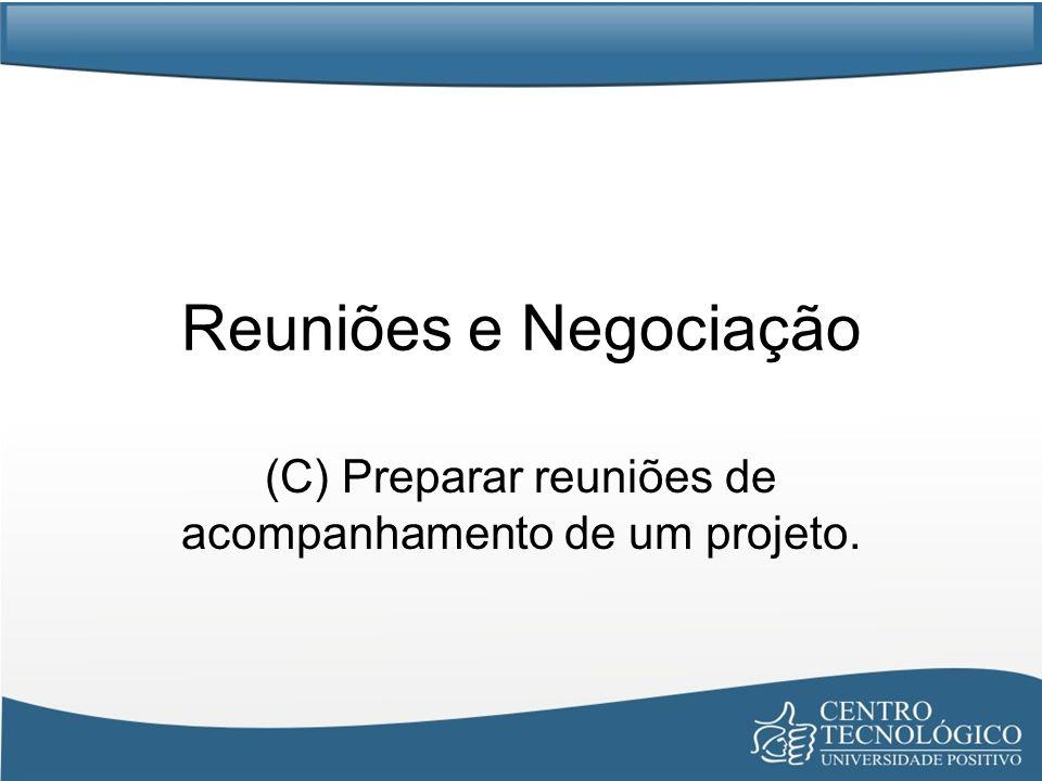 Reuniões e Negociação (C) Preparar reuniões de acompanhamento de um projeto.