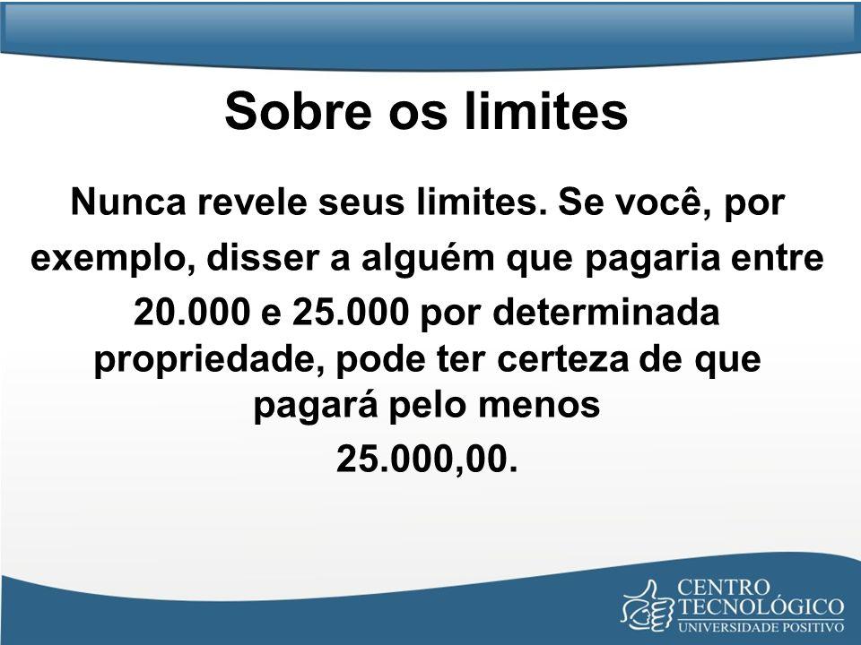 Sobre os limites Nunca revele seus limites. Se você, por exemplo, disser a alguém que pagaria entre 20.000 e 25.000 por determinada propriedade, pode
