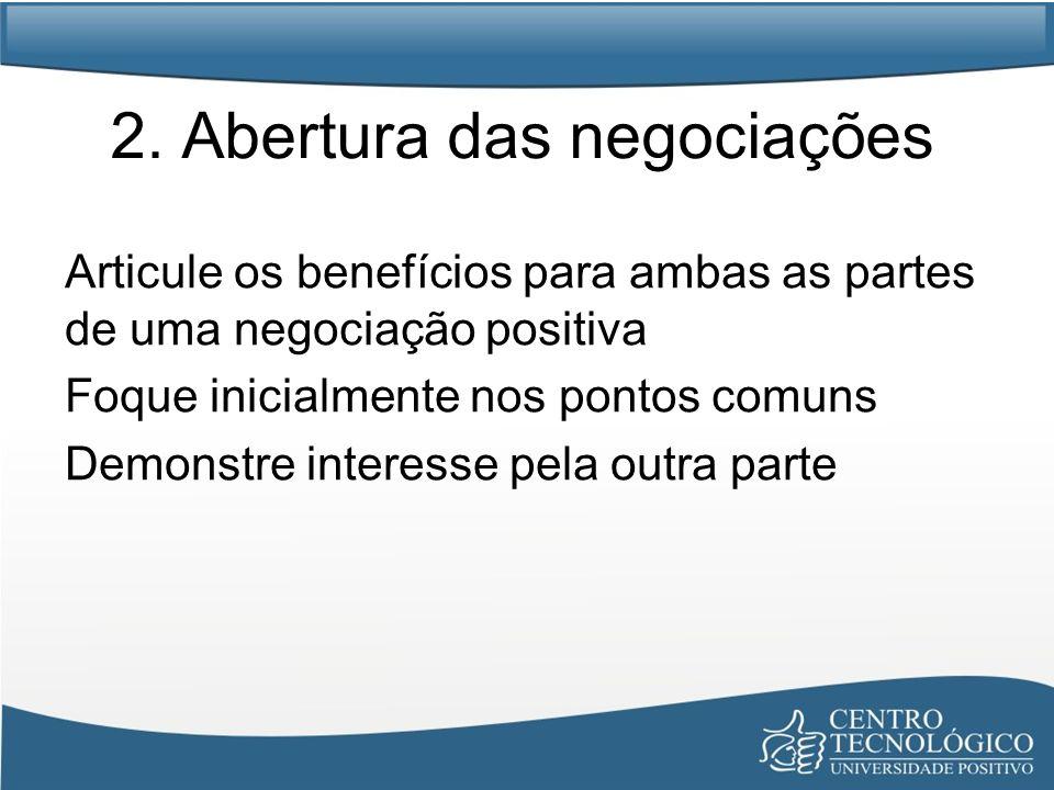 2. Abertura das negociações Articule os benefícios para ambas as partes de uma negociação positiva Foque inicialmente nos pontos comuns Demonstre inte