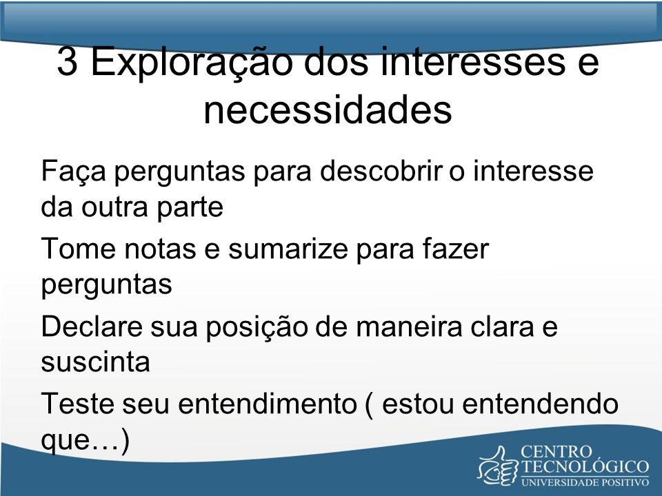 3 Exploração dos interesses e necessidades Faça perguntas para descobrir o interesse da outra parte Tome notas e sumarize para fazer perguntas Declare