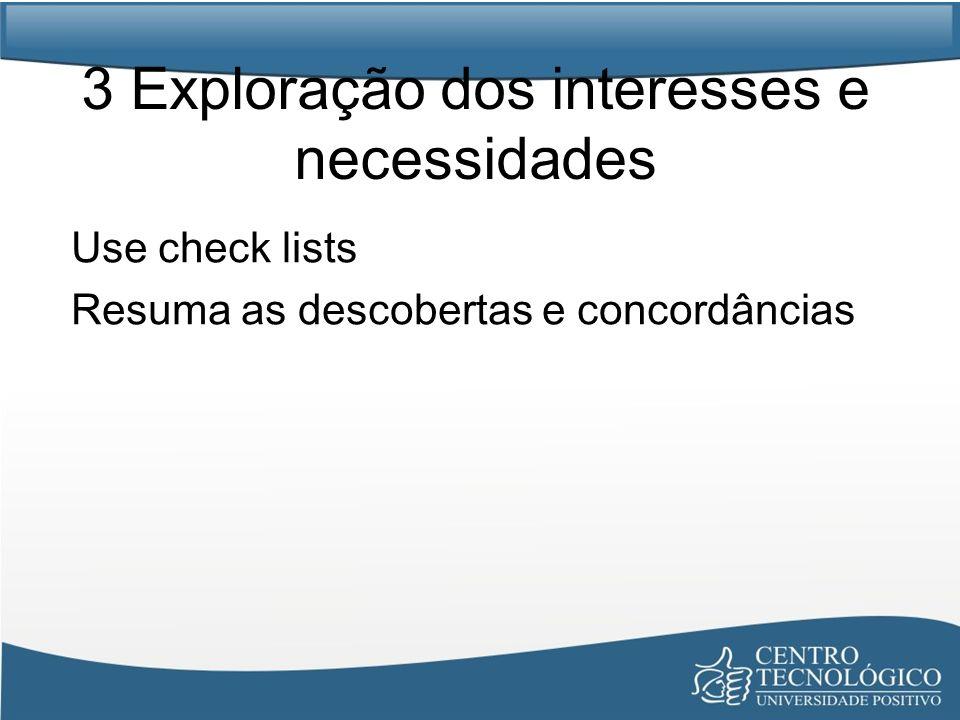 3 Exploração dos interesses e necessidades Use check lists Resuma as descobertas e concordâncias