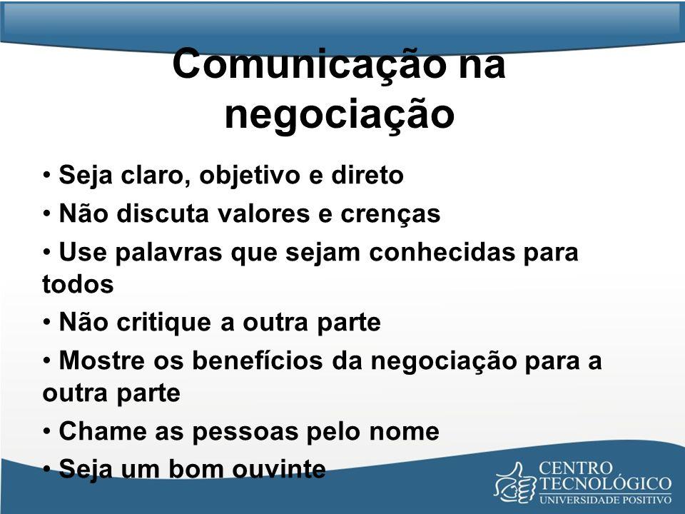 Comunicação na negociação Seja claro, objetivo e direto Não discuta valores e crenças Use palavras que sejam conhecidas para todos Não critique a outr