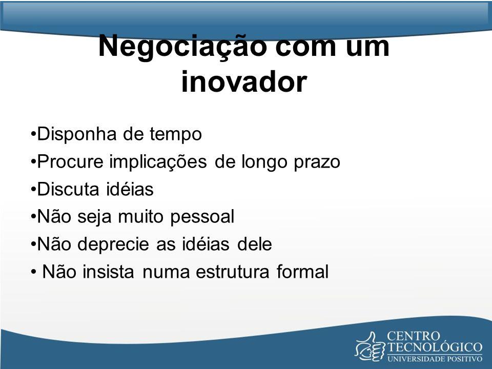 Negociação com um inovador Disponha de tempo Procure implicações de longo prazo Discuta idéias Não seja muito pessoal Não deprecie as idéias dele Não