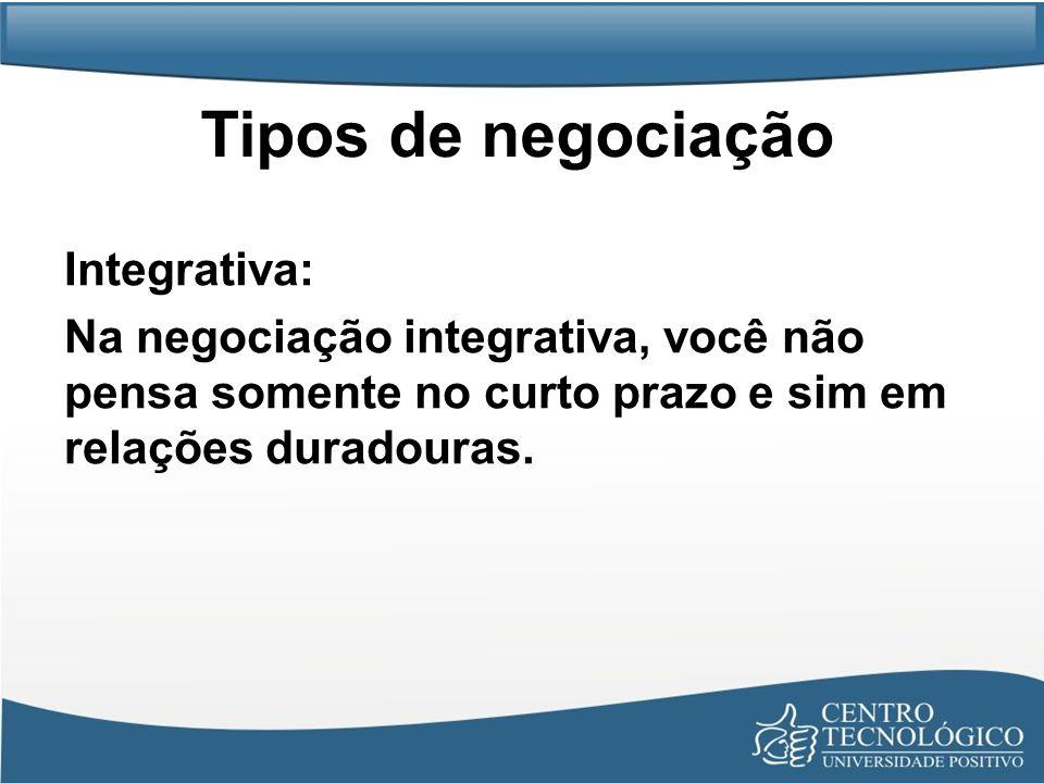 Tipos de negociação Integrativa: Na negociação integrativa, você não pensa somente no curto prazo e sim em relações duradouras.