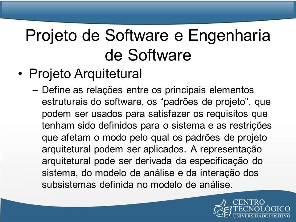 Projeto de Software e Engenharia de Software Projeto Arquitetural –Define as relações entre os principais elementos estruturais do software, os padrõe