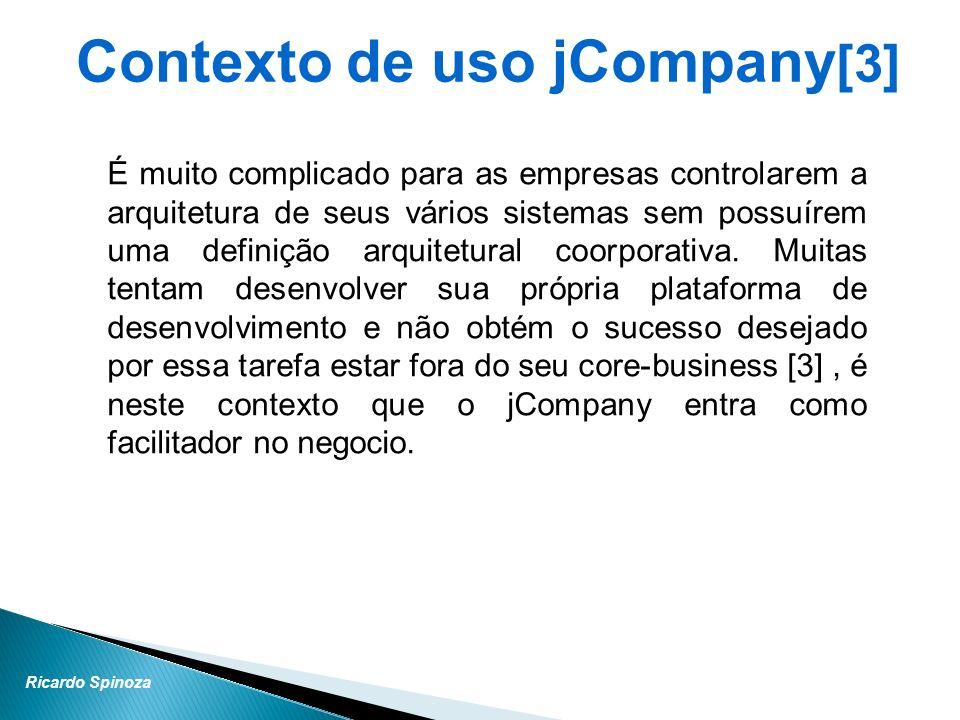 Ricardo Spinoza História jCompany [5] Nasceu da necessidade no mercado de grandes e medias empresas na reutilização de soluções open source em aplicações corporativas no padrão Java EE.