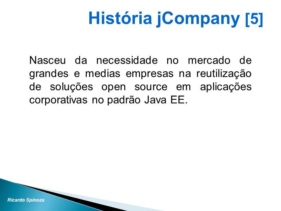 Ricardo Spinoza História jCompany [5] Nasceu da necessidade no mercado de grandes e medias empresas na reutilização de soluções open source em aplicaç
