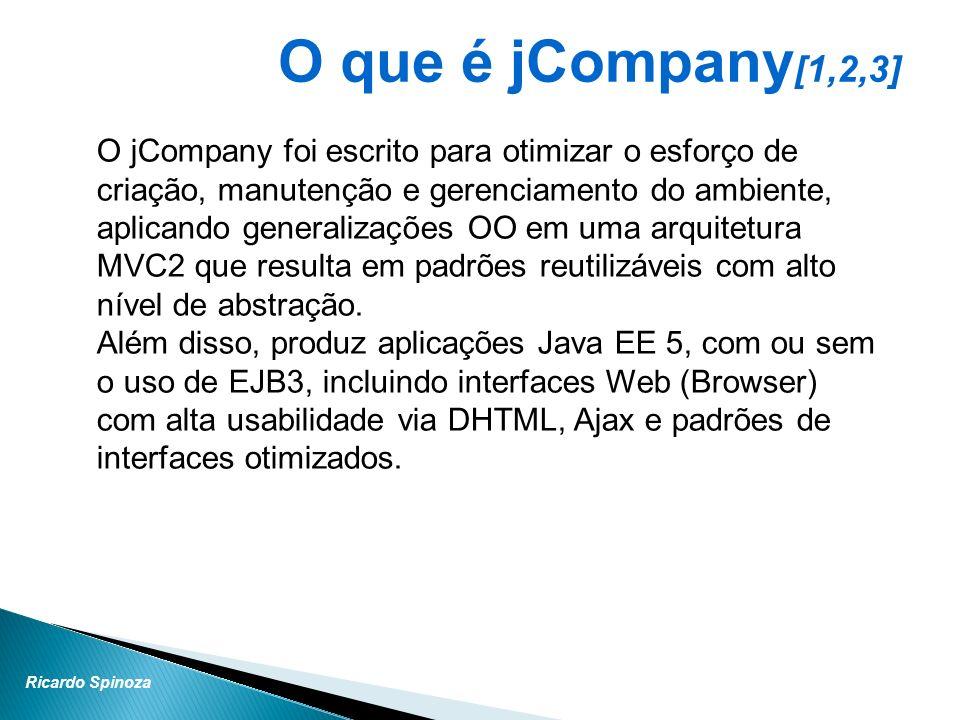 Ricardo Spinoza O que é jCompany [1,2,3] O jCompany foi escrito para otimizar o esforço de criação, manutenção e gerenciamento do ambiente, aplicando